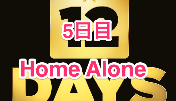 【12 DAYS プレゼント】5日目 Home Alone が無料プレゼント