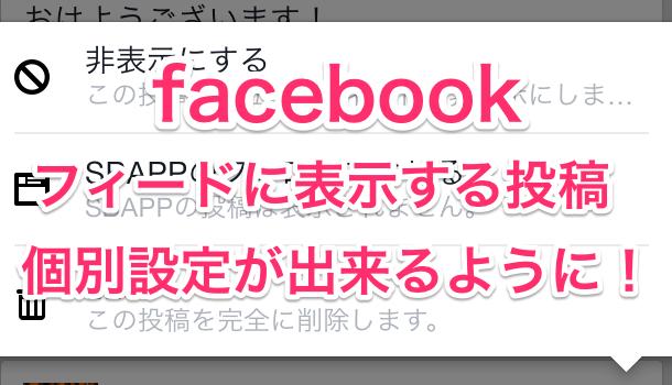 【アプリ】facebookのフィードに表示する投稿を個別設定できるように!
