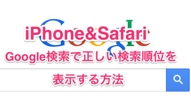 【iPhone&Safari】Google検索で正しい検索順位を表示する方法