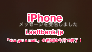 【iPhone】i.softbank.jpの「You got a mail.」の通知は今月で終了!