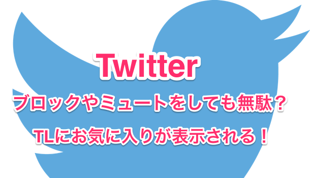 【Twitter】ブロックやミュートをしても無駄?TLにお気に入りが表示される!