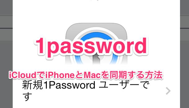 【iPhone&Mac】1PasswordをiCloudでiPhoneとMacを同期する方法