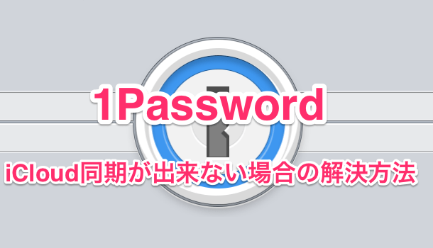 【iPhone&Mac】1PasswordのiCloud同期が出来ない場合の解決方法