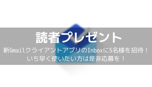 【読者プレゼント】新GmailクライアントアプリのInboxに5名様を招待!いち早く使いたい方は是非応募を!