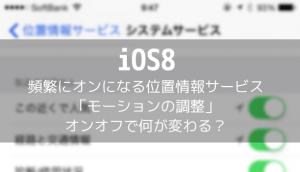【iOS8】頻繁にオンになる位置情報サービス「モーションの調整」オンオフで何が変わる?