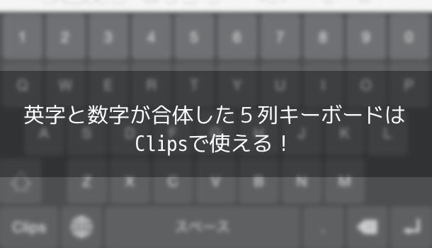 【アプリ】英字と数字が合体した英数字5列キーボードはClipsで使える!