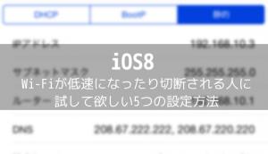 【iOS8】Wi-Fiが低速になったり切断される人に試して欲しい5つの設定方法