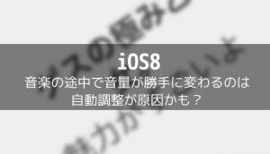 【iOS8】音楽の途中で音量が勝手に変わるのは自動調整が原因かも?