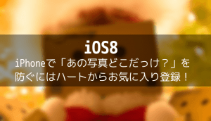 【iOS8】iPhoneで「あの写真どこだっけ?」を防ぐにはハートからお気に入り登録!