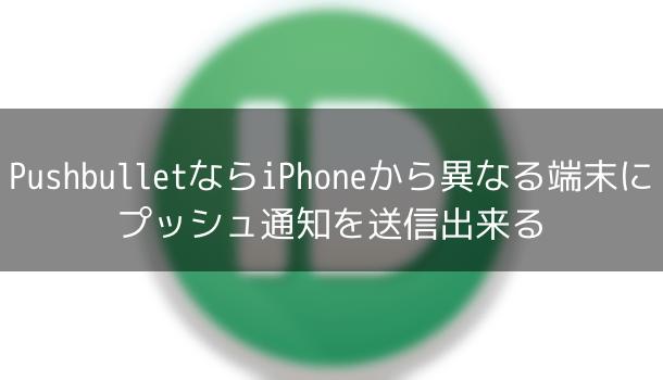 【アプリ】PushbulletならiPhoneから異なる端末にプッシュ通知を送信出来る