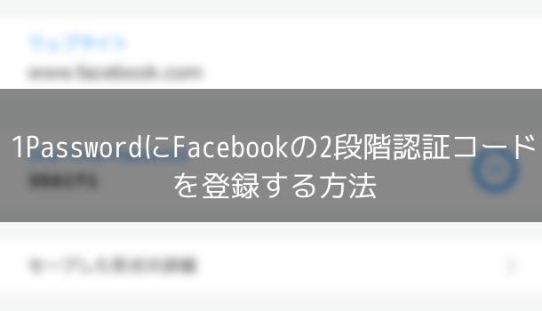 【アプリ】1PasswordにFacebookの2段階認証コードを登録する方法