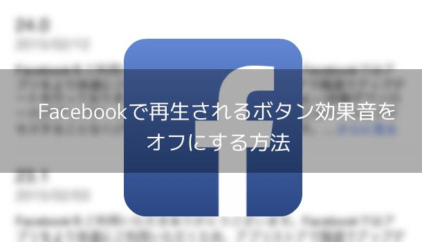 【アプリ】Facebookで再生されるボタン効果音をオフにする方法