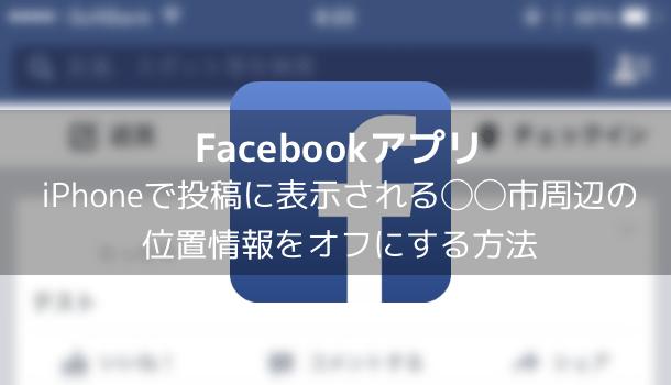 【Facebook】iPhoneで投稿に表示される◯◯市周辺の位置情報をオフにする方法