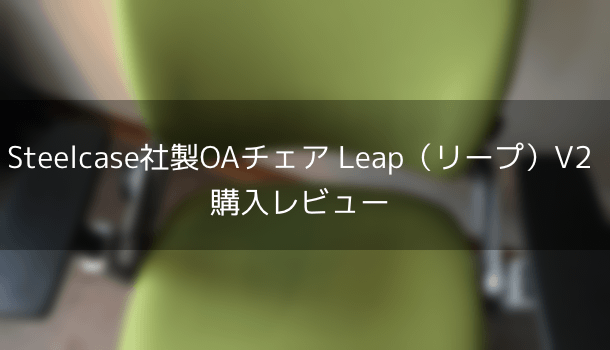 Steelcase社製OAチェア Leap(リープ)V2 購入レビュー