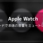 【Apple Watch】消音モードで本体の音量をミュートにする方法