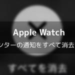 【Apple Watch】通知センターの通知をすべて消去する方法