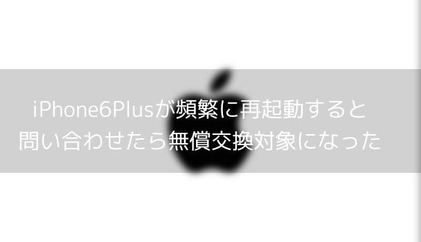 【iOS8.3】iPhone6Plusが頻繁に再起動すると問い合わせたら無償交換対象になった