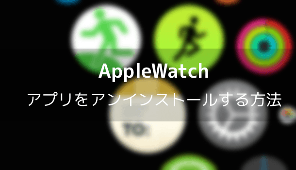 【Apple Watch】アプリをアンインストール(削除)する方法
