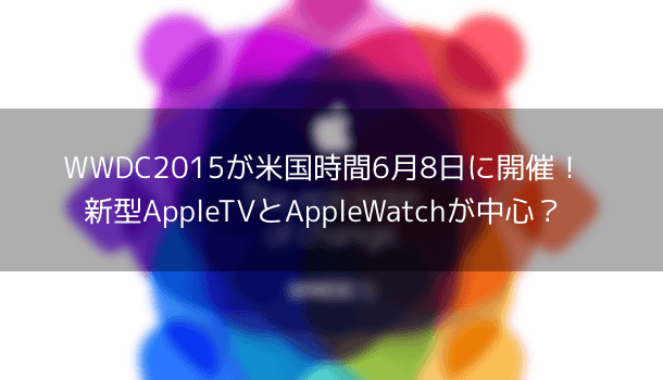 【恒例】WWDC2015の開催日が決定!新型AppleTVとAppleWatchが中心?