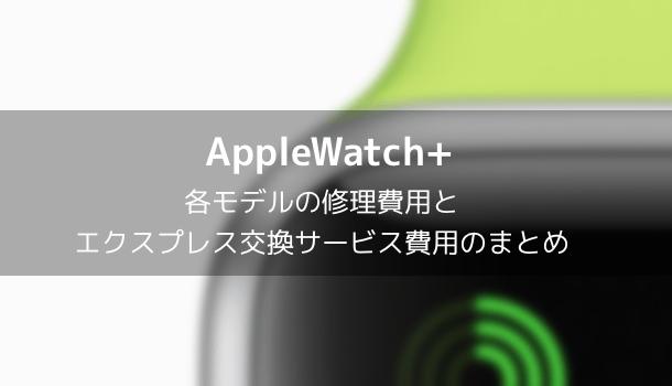 【AppleWatch】各モデルの修理費用とエクスプレス交換サービス費用のまとめ
