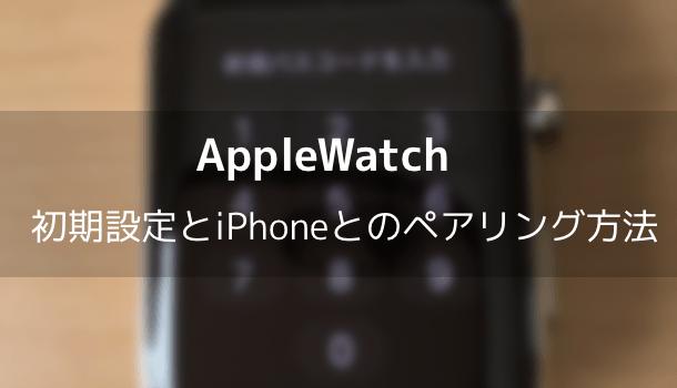 【Apple Watch】初期設定とiPhoneとのペアリング方法