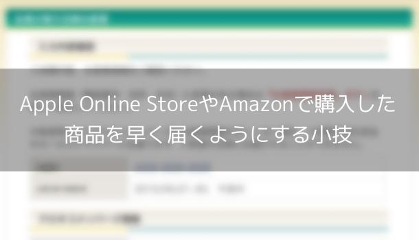 Apple Online StoreやAmazonで購入した商品を早く届くようにする小技