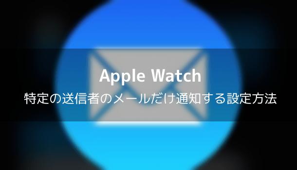 【Apple Watch】特定の送信者のメールだけ通知する設定方法