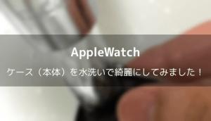 【Apple Watch】ケース(本体)を水洗いで綺麗にしてみました!