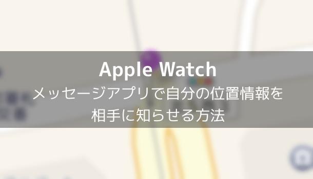 【Apple Watch】メッセージアプリで自分の位置情報を相手に知らせる方法