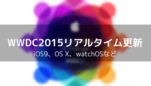【Apple】WWDC2015リアルタイム更新 iOS9、OS X、watchOSなど