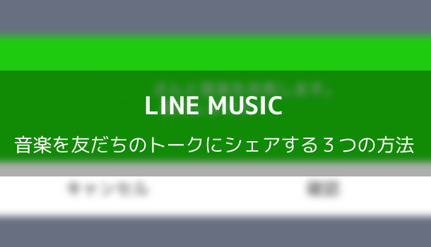 【LINE MUSIC】音楽を友だちのトークにシェアする3つの方法