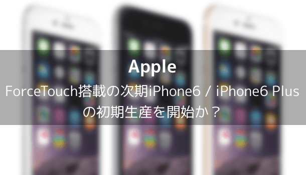 【Apple】ForceTouch搭載の次期iPhone 6s / iPhone 6 Plus sの初期生産を開始か?