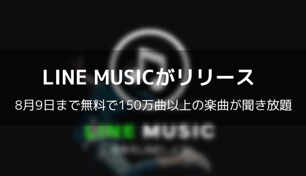 【アプリ】LINE MUSICがリリース 8月9日まで無料で150万曲以上の楽曲が聞き放題