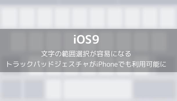 【iOS9】文字の範囲選択が容易になるトラックパッドジェスチャがiPhoneでも利用可能に