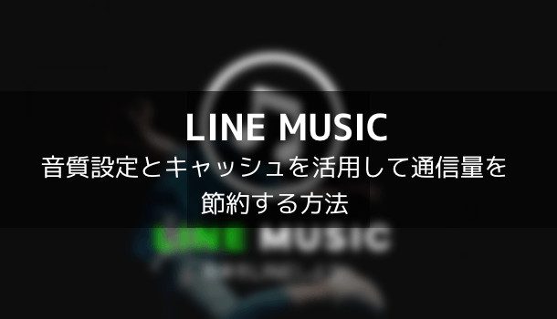 【LINE MUSIC】音質設定とキャッシュを活用して通信量を節約する方法