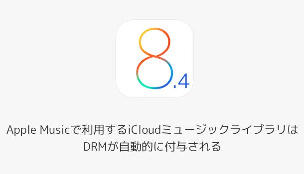 【iOS8.4】Apple Musicで利用するiCloudミュージックライブラリはDRMが自動的に付与される