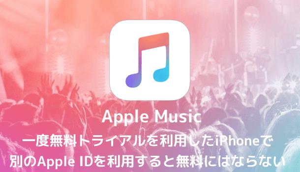 【Apple Music】一度無料トライアルを利用したiPhoneで別のApple IDを利用すると無料にはならない