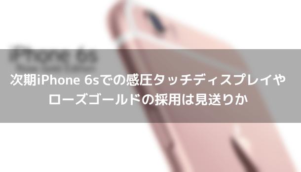 【噂】次期iPhone 6sでの感圧タッチディスプレイやローズゴールドの採用は見送りか