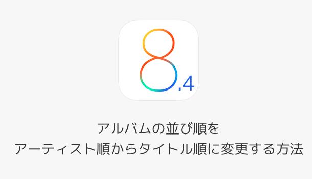 【iOS8.4】アルバムの並び順をアーティスト順からタイトル順に変更する方法