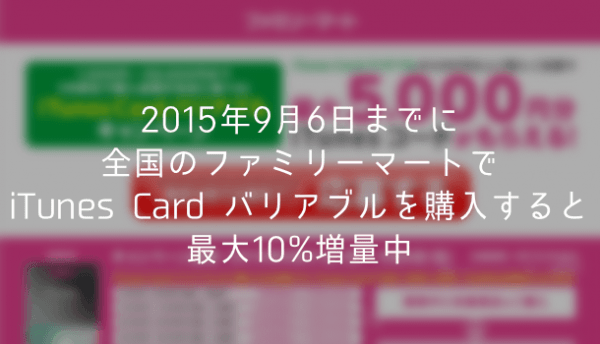 【キャンペーン】2015年9月6日までに全国のファミリーマートでiTunes Card バリアブルを購入すると最大10%増量中