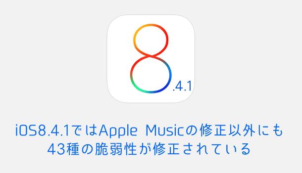 iOS 8.4.1ではApple Musicの修正以外にも43種の脆弱性が修正されている