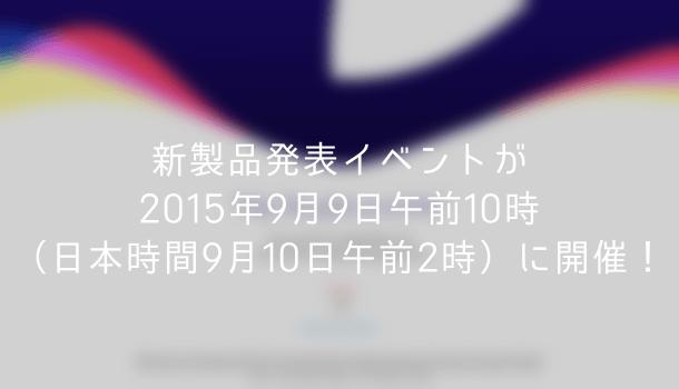 【Apple】新製品発表イベントが2015年9月9日午前10時(日本時間9月10日午前2時)に開催!