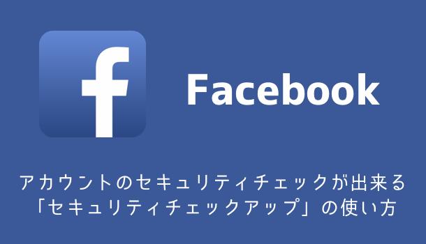 【Facebook】アカウントのセキュリティチェックが出来る「セキュリティチェックアップ」の使い方