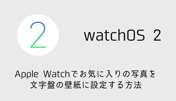 【watchOS 2】Apple Watchでお気に入りの写真を文字盤の壁紙に設定する方法