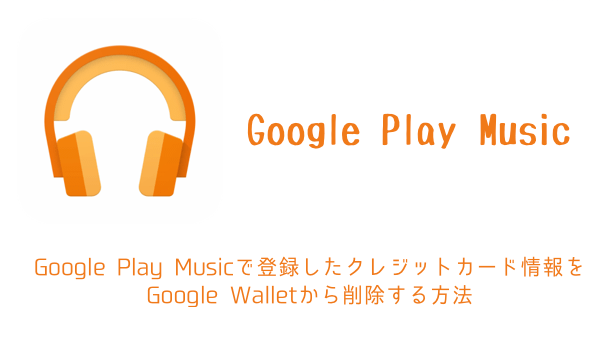 【iPhone】Google Play Musicで登録したクレジットカード情報をGoogle Walletから削除する方法