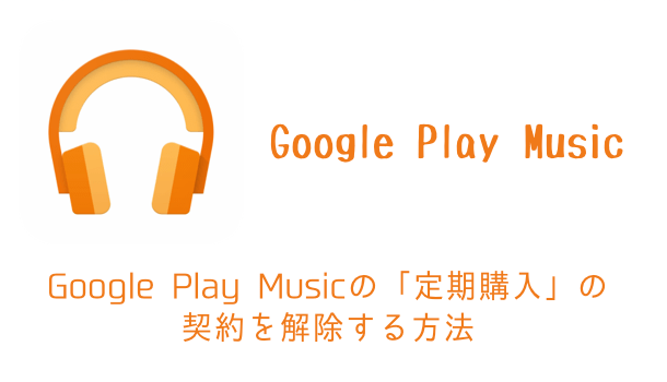 【iPhone】Google Play Musicの「定期購入」の契約を解除する方法