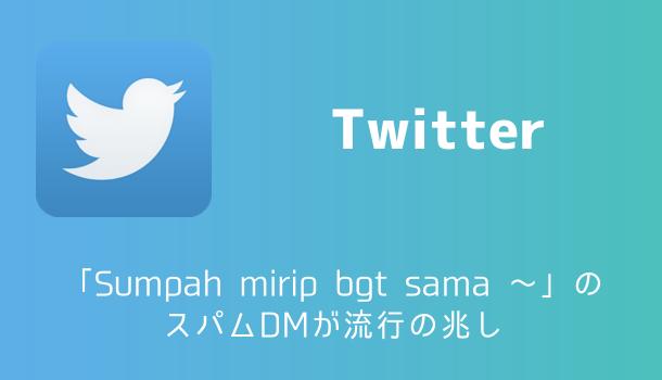 【注意喚起】Twitterで「Sumpah mirip bgt sama 〜」のスパムDMが流行の兆し