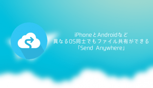 【アプリ】iPhoneとAndroidなど異なるOS同士でもファイル共有ができる「Send Anywhere」