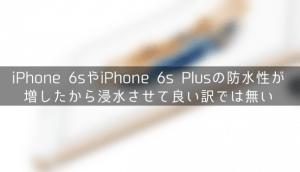 iPhone 6sやiPhone 6s Plusの防水性が増したから浸水させて良い訳では無い