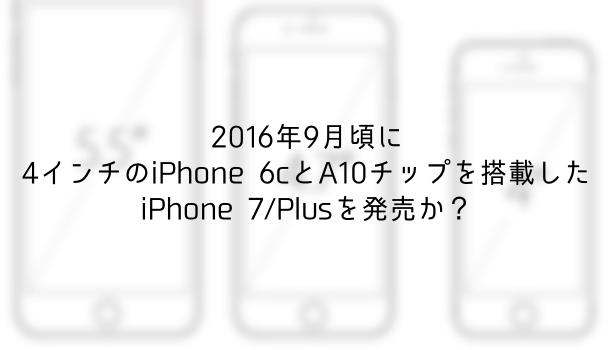 【噂】2016年9月頃に4インチのiPhone 6cとA10チップを搭載したiPhone 7/Plusを発売か?